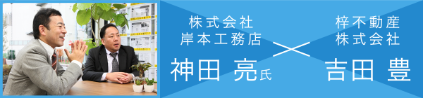 株式会社岸本工務店 神田 亮氏 × 梓不動産株式会社 吉田 豊