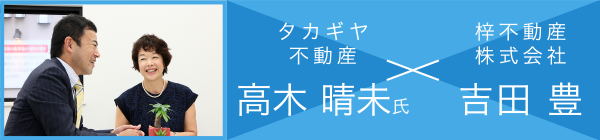 タカギヤ不動産 高木 晴未氏 × 梓不動産株式会社 吉田 豊